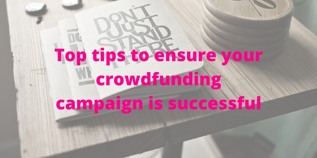 Top tips to ensure your crowdfunding campaign is successful