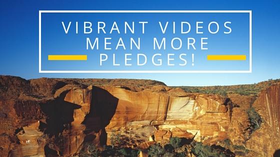 Vibrant videos mean more pledges!